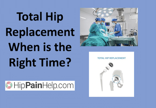 when to get Total hip replacement surgery. when is it time to have total hip replacement surgery